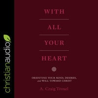 With All Your Heart: Orienting Your Mind, Desires and Will Toward Christ - A. Craig Troxel
