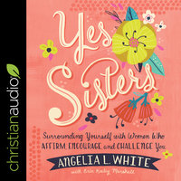 Yes Sisters: Surrounding Yourself with Women Who Affirm, Encourage, and Challenge You - Angelia L. White, Erin Keeley Marshall