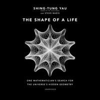The Shape of a Life: One Mathematician's Search for the Universe's Hidden Geometry - Shing-Tung Yau, Steve Nadis