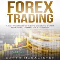 Forex Trading : A Complete Beginner's Guide to Start Investing with Forex Trading - Garth McCalister