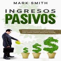 Ingresos Pasivos: Pasos y Estrategias Comprobadas para Ganar Dinero Mientras Duerme - Mark Smith