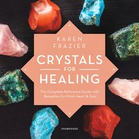 Crystals for Healing: The Complete Reference Guide with Remedies for Mind, Heart & Soul - Karen Frazier