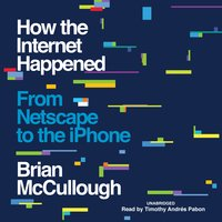 How the Internet Happened: From Netscape to the iPhone - Brian McCullough