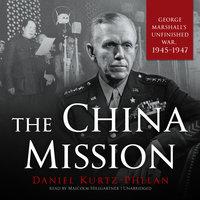 The China Mission: George Marshall's Unfinished War, 1945–1947 - Daniel Kurtz-Phelan
