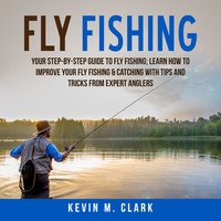 Fly Fishing: Your Step-By-Step Guide To Fly Fishing; Learn How to Improve Your Fly Fishing & Catching With Tips and Tricks from Expert Anglers - Kevin M. Clark