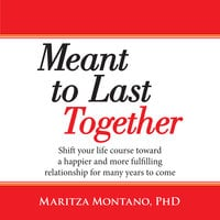 Meant to Last Together: Shift your life course toward a happier and more fulfilling relationship for many years to come - Maritza Montano, Ph.D.