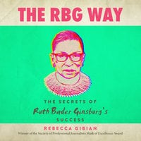 The RBG Way: The Secrets of Ruth Bader Ginsburg's Success - Rebecca Gibian