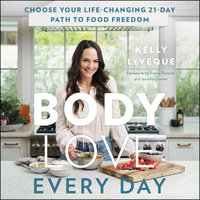 Body Love Every Day: Choose Your Life-Changing 21-Day Path to Food Freedom! - Kelly LeVeque