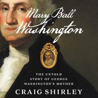 Mary Ball Washington: The Untold Story of George Washington's Mother - Craig Shirley