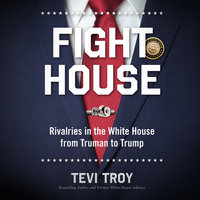 Fight House: Rivalries in the White House from Truman to Trump - Tevi Troy