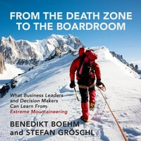 From the Death Zone to the Boardroom: What Business Leaders and Decision Makers Can Learn From Extreme Mountaineering - Benedikt Boehm, Stefan Groschl