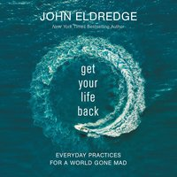 Get Your Life Back: Everyday Practices for a World Gone Mad - John Eldredge