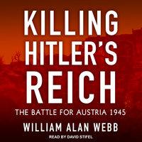 Killing Hitler's Reich: The Battle for Austria 1945 - William Alan Webb