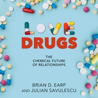 Love Drugs: The Chemical Future of Relationships - Brian D. Earp, Julian Savulescu