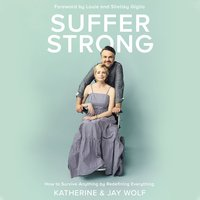 Suffer Strong: How to Survive Anything by Redefining Everything - Katherine Wolf, Jay Wolf