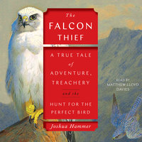 The Falcon Thief: A True Tale of Adventure, Treachery, and the Search for the Perfect Bird - Joshua Hammer