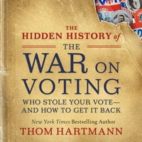 The Hidden History of the War on Voting: Who Stole Your Vote—and How to Get It Back - Thom Hartmann