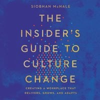 The Insider's Guide to Culture Change: Creating a Workplace That Delivers, Grows, and Adapts - Siobhan McHale