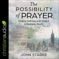 The Possibility of Prayer: Finding Stillness with God in a Restless World - John Starke