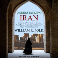 Understanding Iran: Everything You Need to Know, From Persia to the Islamic Republic, From Cyrus to Khamenei - William R. Polk