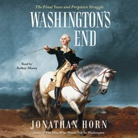 Washington's End: The Final Years and Forgotten Struggle - Jonathan Horn