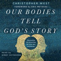 Our Bodies Tell God's Story: Discovering the Divine Plan for Love, Sex, and Gender - Christopher West