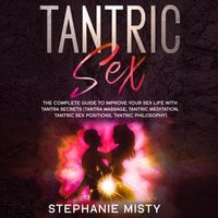 Tantric Sex: The Complete Guide To Improve Your Sex Life With Tantra Secrets (Tantra Massage, Tantric Meditation, Tantric Sex Positions, Tantric Philosophy) - Stephanie Misty