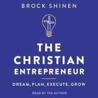 The Christian Entrepreneur: Dream, Plan, Execute, Grow - Brock Shinen