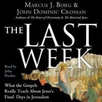 The Last Week - Marcus J. Borg, John Dominic Crossan
