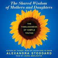 The Shared Wisdom of Mothers and Daughters - Alexandra Stoddard