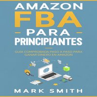Amazon FBA para Principiantes: Guía Comprobada Paso a Paso para Ganar Dinero en Amazon - Mark Smith