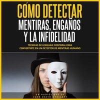 Cómo Detectar Mentiras, Engaños y la Infidelidad (Audiolibro) - Juan David Arbelaez