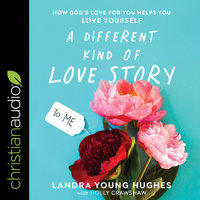 A Different Kind of Love Story: How God's Love For You Helps You Love Yourself - Landra Young Hughes