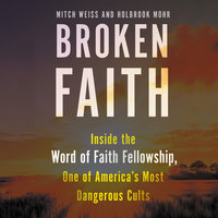 Broken Faith: Inside the Word of Faith Fellowship, One of America's Most Dangerous Cults - Mitch Weiss, Holbrook Mohr