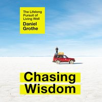 Chasing Wisdom: The Lifelong Pursuit of Living Well - Daniel Grothe