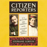 Citizen Reporters: S.S. McClure, Ida Tarbell, and the Magazine that Rewrote America - Stephanie Gorton