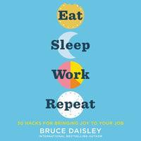 Eat Sleep Work Repeat: 30 Hacks for Bringing Joy to Your Job - Bruce Daisley