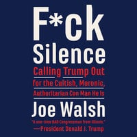 F*ck Silence: Calling Trump Out for the Cultish, Moronic, Authoritarian Conman He Is - Joe Walsh
