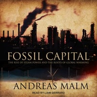 Fossil Capital: The Rise of Steam Power and the Roots of Global Warming - Andreas Malm