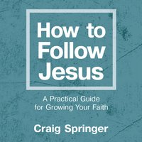 How to Follow Jesus: A Practical Guide for Growing Your Faith - Craig Springer