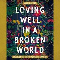 Loving Well in a Broken World: Discover the Hidden Power of Empathy - Lauren Casper