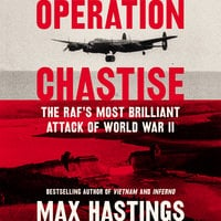 Operation Chastise: The RAF's Most Brilliant Attack of World War II - Max Hastings