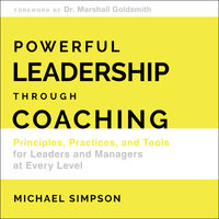 Powerful Leadership Through Coaching: Principles, Practices, and Tools for Managers at Every Level - Michael Simpson