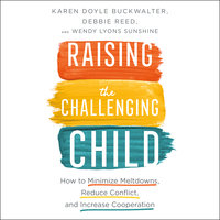 Raising the Challenging Child: How To Minimize Meltdowns, Reduce Conflict and Increase Cooperation - Karen Doyle Buckwalter, Debbie Reed, Wendy Lyons Sunshine
