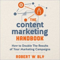 The Content Marketing Handbook: How to Double the Results of Your Marketing Campaigns - Robert W. Bly