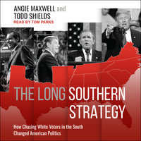 The Long Southern Strategy: How Chasing White Voters in the South Changed American Politics - Angie Maxwell, Todd Shields