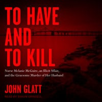 To Have and To Kill: Nurse Melanie McGuire, an Illicit Affair, and the Gruesome Murder of Her Husband - John Glatt