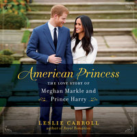 American Princess: The Love Story of Meghan Markle and Prince Harry - Leslie Carroll