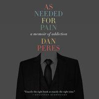 As Needed for Pain: A Memoir of Addiction - Dan Peres