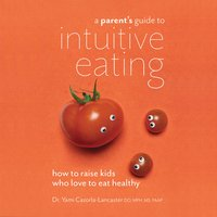 A Parent's Guide to Intuitive Eating: How to Raise Kids Who Love to Eat Healthy - Yami Cazorla-Lancaster